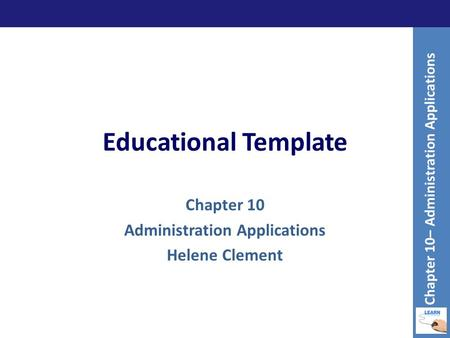 Educational Template Chapter 10 Administration Applications Helene Clement Chapter 10– Administration Applications.