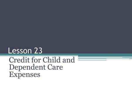 Lesson 23 Credit for Child and Dependent Care Expenses.