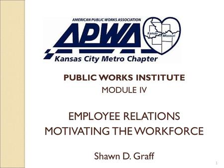 PUBLIC WORKS INSTITUTE MODULE IV EMPLOYEE RELATIONS MOTIVATING THE WORKFORCE Shawn D. Graff 1.