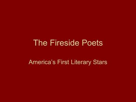 The Fireside Poets America's First Literary Stars.