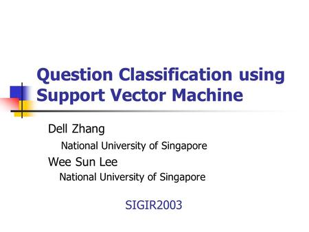 Question Classification using Support Vector Machine Dell Zhang National University of Singapore Wee Sun Lee National University of Singapore SIGIR2003.