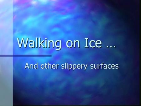 Walking on Ice … And other slippery surfaces. Walking on Ice & Snow, etc. No matter how well the ice & snow are removed from campus streets & sidewalks,