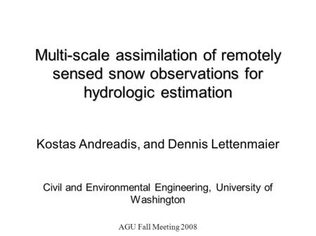 AGU Fall Meeting 2008 Multi-scale assimilation of remotely sensed snow observations for hydrologic estimation Kostas Andreadis, and Dennis Lettenmaier.