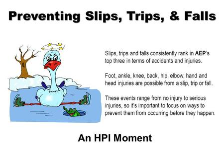 Preventing Slips, Trips, & Falls An HPI Moment Slips, trips and falls consistently rank in AEP 's top three in terms of accidents and injuries. Foot,