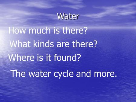 Water How much is there? Where is it found? What kinds are there? The water cycle and more.