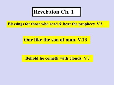 Revelation Ch. 1 Blessings for those who read & hear the prophecy. V.3 Behold he cometh with clouds. V.7 One like the son of man. V.13.