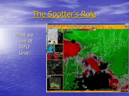 The Spotter's Role What we see at WFO Gray:. The Spotter's Role To be the eyes of the NWS where severe weather is occurring or has occurred: Reporting.
