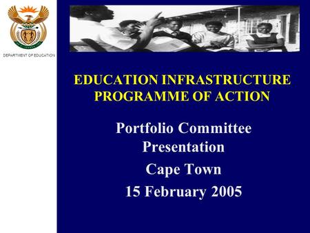 DEPARTMENT OF EDUCATION EDUCATION INFRASTRUCTURE PROGRAMME OF ACTION Portfolio Committee Presentation Cape Town 15 February 2005.