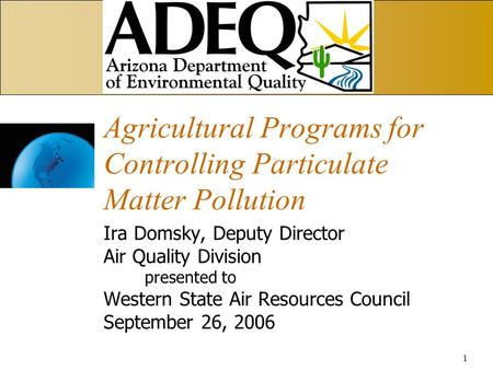 1 Agricultural Programs for Controlling Particulate Matter Pollution Ira Domsky, Deputy Director Air Quality Division presented to Western State Air Resources.