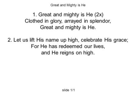 Great and Mighty is He 1. Great and mighty is He (2x) Clothed in glory, arrayed in splendor, Great and mighty is He. 2. Let us lift His name up high, celebrate.