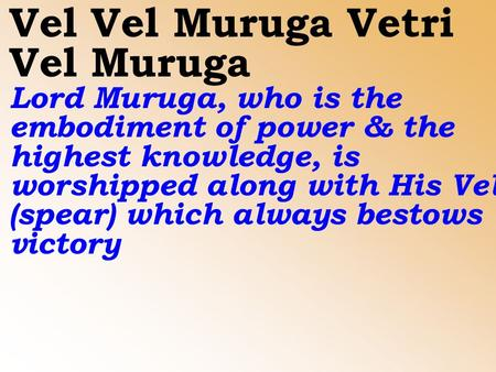 Vel Vel Muruga Vetri Vel Muruga Lord Muruga, who is the embodiment of power & the highest knowledge, is worshipped along with His Vel (spear) which always.
