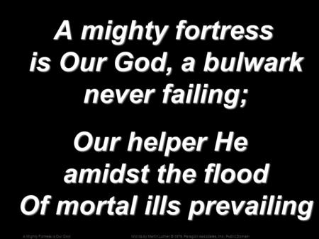 Words by Martin Luther; © 1976, Paragon Associates, Inc.; Public DomainA Mighty Fortress is Our God A mighty fortress is Our God, a bulwark never failing;