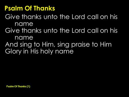 Psalm Of Thanks Give thanks unto the Lord call on his name And sing to Him, sing praise to Him Glory in His holy name Psalm Of Thanks (1)