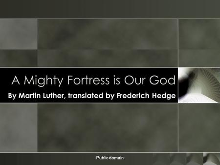 Public domain A Mighty Fortress is Our God By Martin Luther, translated by Frederich Hedge.