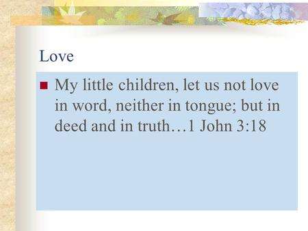 Love My little children, let us not love in word, neither in tongue; but in deed and in truth…1 John 3:18.