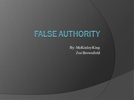 By: McKinley King Zoe Brownfield. Argument from Authority/ False Authority  Asks audiences to agree with the assertion of a writer based simply on his.