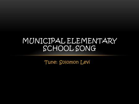 Tune: Solomon Levi MUNICIPAL ELEMENTARY SCHOOL SONG.