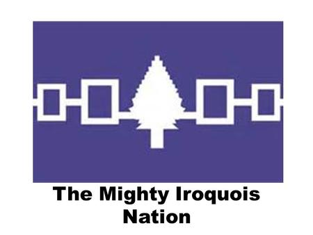 The Mighty Iroquois Nation. This is where the Iroquois lived… Iroquois lived in longhouses.