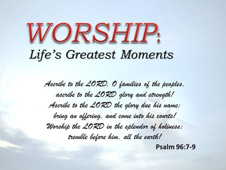 Life's Greatest Moments Ascribe to the LORD, O families of the peoples, ascribe to the LORD glory and strength! Ascribe to the LORD the glory due his name;