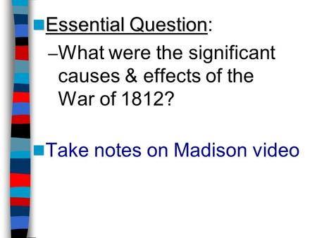 Essential Question Essential Question: – What were the significant causes & effects of the War of 1812? Take notes on Madison video.