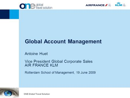 Global Account Management Antoine Huet Vice President Global Corporate Sales AIR FRANCE KLM Rotterdam School of Management, 19 June 2009 ONE Global Travel.