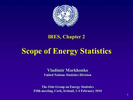 1 IRES, Chapter 2 Scope of Energy Statistics Vladimir Markhonko United Nations Statistics Division The Oslo Group on Energy Statistics Fifth meeting, Cork,