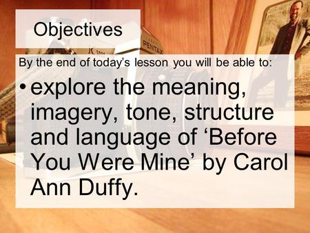 Objectives By the end of today's lesson you will be able to: explore the meaning, imagery, tone, structure and language of 'Before You Were Mine' by Carol.