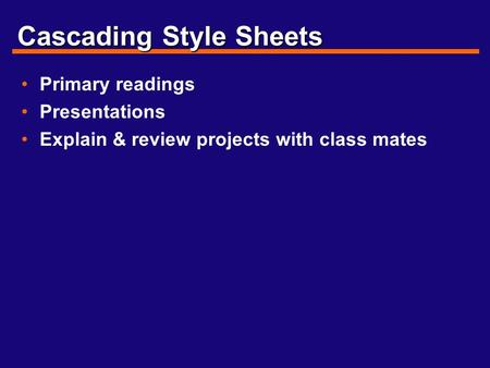 Cascading Style Sheets Primary readings Presentations Explain & review projects with class mates.