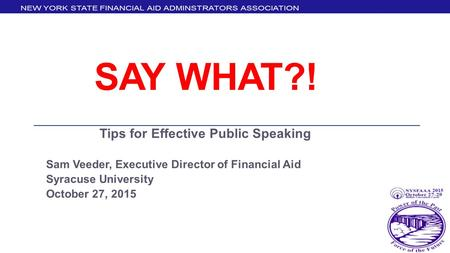 SAY WHAT?! Tips for Effective Public Speaking Sam Veeder, Executive Director of Financial Aid Syracuse University October 27, 2015.