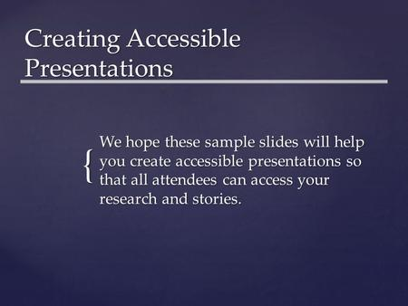{ Creating Accessible Presentations We hope these sample slides will help you create accessible presentations so that all attendees can access your research.