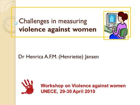 Challenges in measuring violence against women Challenges in measuring violence against women Dr Henrica A.F.M. (Henriette) Jansen Workshop on Violence.