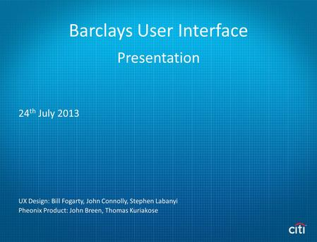 Barclays User Interface 24 th July 2013 UX Design: Bill Fogarty, John Connolly, Stephen Labanyi Pheonix Product: John Breen, Thomas Kuriakose Presentation.