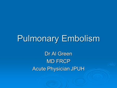 Pulmonary Embolism Dr Al Green MD FRCP Acute Physician JPUH.