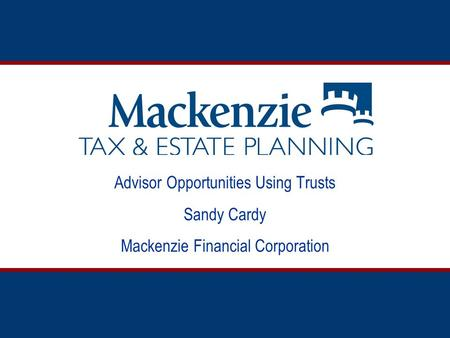Advisor Opportunities Using Trusts Sandy Cardy Mackenzie Financial Corporation.