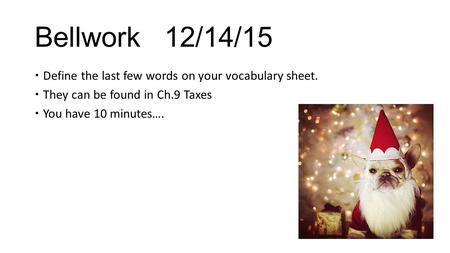 Bellwork 12/14/15  Define the last few words on your vocabulary sheet.  They can be found in Ch.9 Taxes  You have 10 minutes….