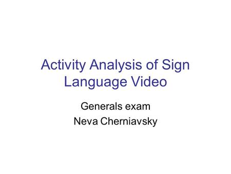 Activity Analysis of Sign Language Video Generals exam Neva Cherniavsky.