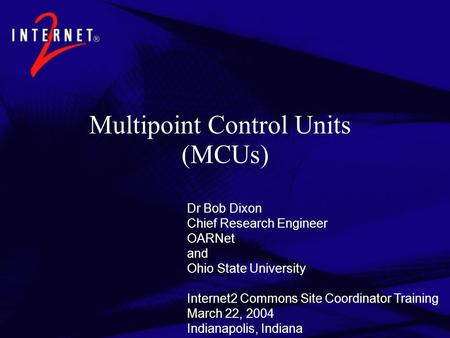 Multipoint Control Units (MCUs) Dr Bob Dixon Chief Research Engineer OARNet and Ohio State University Internet2 Commons Site Coordinator Training March.