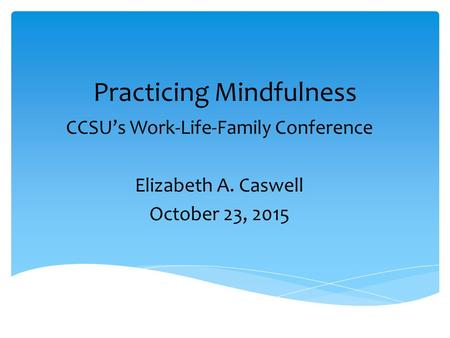 Practicing Mindfulness CCSU's Work-Life-Family Conference Elizabeth A. Caswell October 23, 2015.