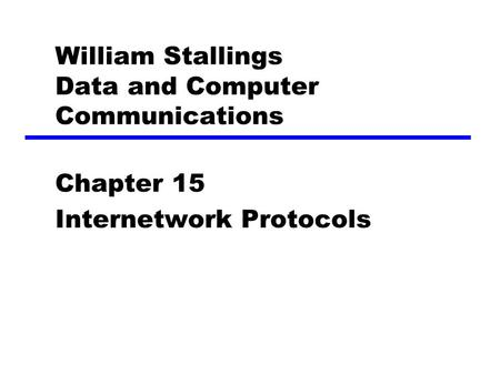 William Stallings Data and Computer Communications Chapter 15 Internetwork Protocols.