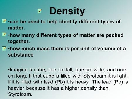 Density can be used to help identify different types of matter. how many different types of matter are packed together. how much mass there is per unit.