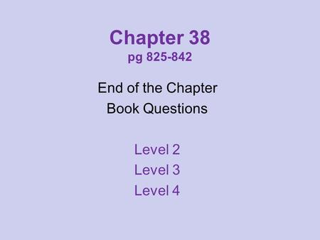 Chapter 38 pg 825-842 End of the Chapter Book Questions Level 2 Level 3 Level 4.