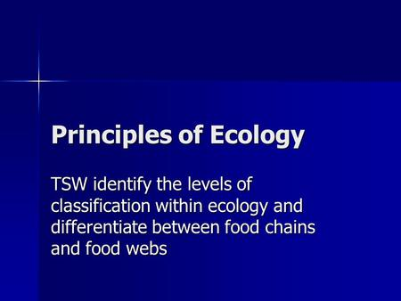 Principles of Ecology TSW identify the levels of classification within ecology and differentiate between food chains and food webs.
