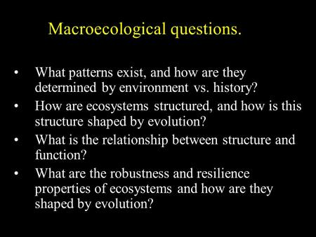 Macroecological questions. What patterns exist, and how are they determined by environment vs. history? How are ecosystems structured, and how is this.