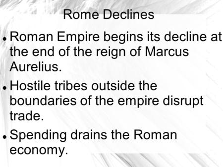 Rome Declines Roman Empire begins its decline at the end of the reign of Marcus Aurelius. Hostile tribes outside the boundaries of the empire disrupt trade.