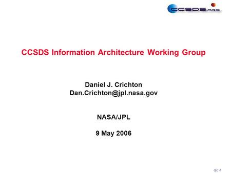 Djc -1 Daniel J. Crichton NASA/JPL 9 May 2006 CCSDS Information Architecture Working Group.