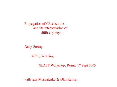 Propagation of CR electrons and the interpretation of diffuse  rays Andy Strong MPE, Garching GLAST Workshop, Rome, 17 Sept 2003 with Igor Moskalenko.