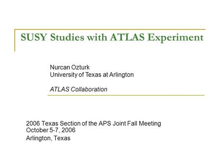 SUSY Studies with ATLAS Experiment 2006 Texas Section of the APS Joint Fall Meeting October 5-7, 2006 Arlington, Texas Nurcan Ozturk University of Texas.