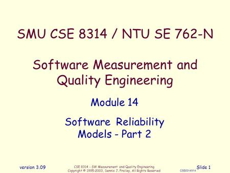 CSE 8314 - SW Measurement and Quality Engineering Copyright © 1995-2003, Dennis J. Frailey, All Rights Reserved CSE8314M14 version 3.09Slide 1 SMU CSE.