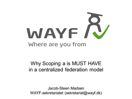 Why Scoping a is MUST HAVE in a centralized federation model Jacob-Steen Madsen WAYF-sekretariatet