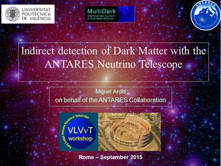 Indirect detection of Dark Matter with the ANTARES Neutrino Telescope Miguel Ardid on behalf of the ANTARES Collaboration Rome – September 2015.